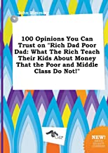100 Opinions You Can Trust on Rich Dad Poor Dad: What the Rich Teach Their Kids about Money That the Poor and Middle Class Do Not!