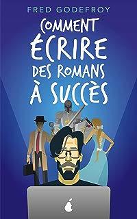 Comment écrire des romans à succès: La méthode Godefroy - la formation pratique en français la plus complète du monde (écrire un livre t. 2) (French Edition)