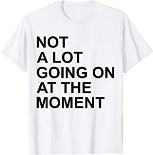 Not A Lot Going On At The Moment Funny Shirt