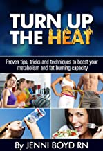 Turn Up The Heat - Speed Up Your Metabolism, Get Healthy, Burn More Fat, Lose Weight, Have More Energy and More!: Proven tips, tricks and techniques to ... Metabolism Boosting and Fat Burning)