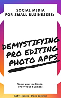Demystifying Pro Photo Editing Apps: Learn the Essentials in Snapseed and Perfect 365 (Social Media for Small Businesses Book 2)