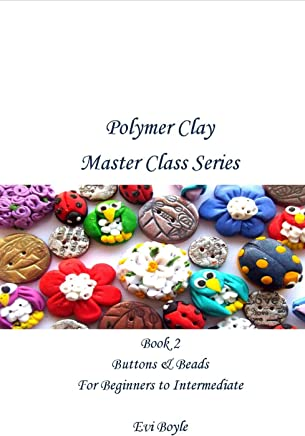 Polymer Clay Master Class: Book 2 Beads & Buttons
