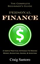 PERSONAL FINANCE: THE COMPLETE BEGINNER'S GUIDE: : A Simple Practical Approach to Making Money, Budgeting, Saving & Investing (Saving Investing Spending Debt Budget)