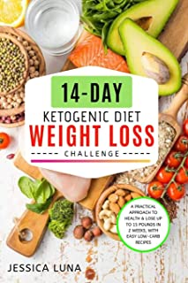 14-Day Ketogenic Diet Weight Loss Challenge: A Practical Approach to Health & Lose Up to 15 Pounds In 2 Weeks, with Easy L...
