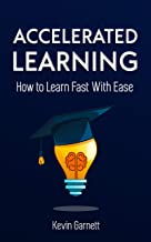 Accelerated Learning: How to Learn Fast With Ease: Effective Advanced Learning Techniques to Improve Your Memory, Save Tim...