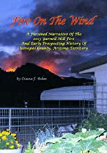 Fire On The Wind: A Personal Narrative of the 2013 Yarnell Hill Fire and Early Prospecting History of Yavapai County, Ariz...