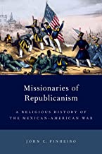 Missionaries of Republicanism: A Religious History of the Mexican-American War (Religion in America)