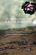 I never Promised You a Rose Garden: The Inspiring Life Story and Words of Hope from a Palestinian Christian Pastor