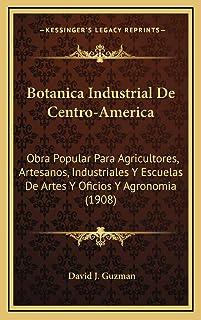 Botanica Industrial De Centro-America: Obra Popular Para Agricultores, Artesanos, Industriales Y Escuelas De Artes Y Ofici...