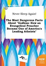 Never Sleep Again! the Most Dangerous Facts about Godless: How an Evangelical Preacher Became One of America's Leading Ath...