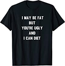 I May Be Fat But You're Ugly and I Can Diet - Funny T-shirt