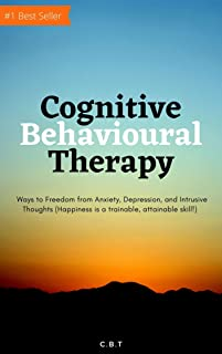Cognitive Behavioural Therapy: Ways to Freedom from Anxiety, Depression, and Intrusive Thoughts (Happiness is a trainable,...