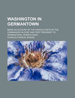 Washington in Germantown; Being an Account of the Various Visits of the Commander-In-Chief and First President to Germanto...
