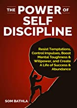 The Power of Self Discipline: Resist Temptations, Control Impulses, Boost Mental Toughness & Willpower, and Create A Life of Success & Abundance (Personal Mastery Series Book 3)