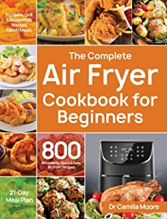 The Complete Air Fryer Cookbook for Beginners: 800 Affordable, Quick & Easy Air Fryer Recipes Fry, Bake, Grill & Roast Mos...