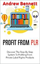 Profit From PLR: Discover the Step-By-Step System to Profiting from Private Label Rights Products