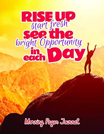 Rise Up Start Fresh See the Bright Opportunity in Each Day Morning Pages Journal: A 8.5 X 11 Morning Journal to Help You Keep Entries to Kickstart and Start Up Your Day