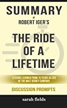 Summary of The Ride of a Lifetime: Lessons Learned from 15 Years as CEO of the Walt Disney Company by Robert Iger - Discus...