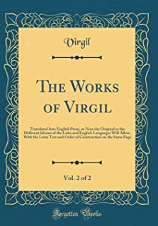The Works of Virgil, Vol. 2 of 2: Translated Into English Prose, as Near the Original as the Different Idioms of the Latin...