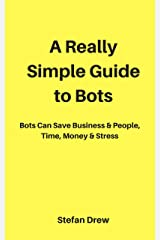 A Really Simple Guide to Bots: Bots That Save Businesses & People, Time, Money & Stress (Marketing Magician Practical guides) Kindle Edition