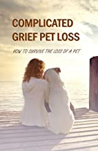 Complicated Grief Pet Loss: How To Survive The Loss Of A Pet: Psychology Today Pet Loss (English Edition)