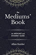 The Mediums' Book: containing Special Teachings from the Spirits on Manifestation, means to communicate with the Invisible World, Development of ... in Spiritism — with an alphabetical index
