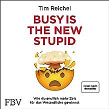 Busy is the New Stupid (German edition): Die effizientesten Techniken und modernsten Strategien für mehr Fokus, höhere Pro...