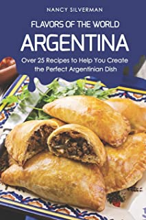 Flavors of the World - Argentina: Over 25 Recipes to Help You Create the Perfect Argentinian Dish