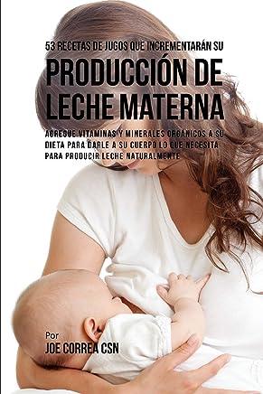 53 Recetas de Jugos Que Incrementarán su Producción de Leche Materna: Agregue Vitaminas y Minerales