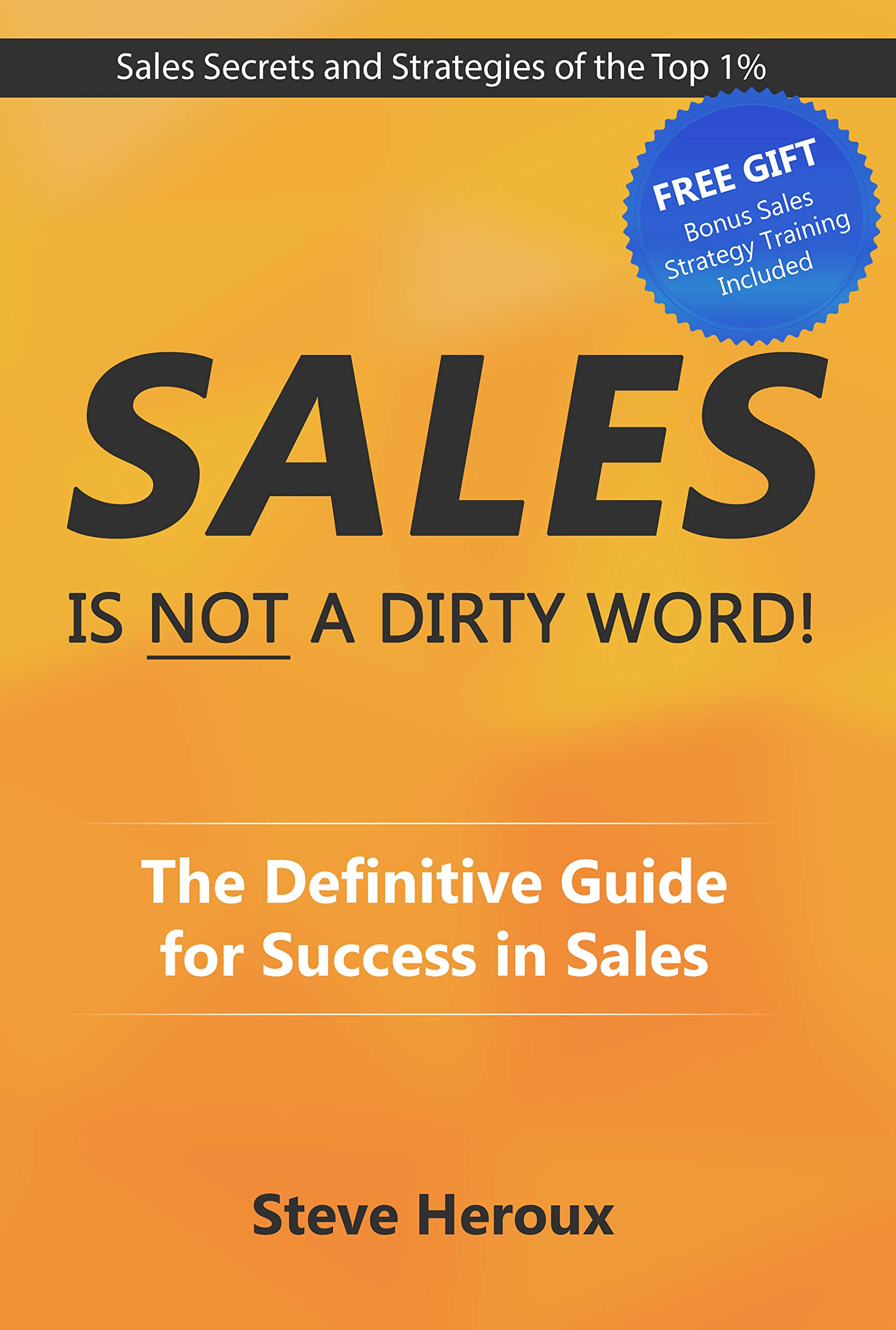 Sales Is Not A Dirty Word!: The Definitive Guide for Success in Sales
