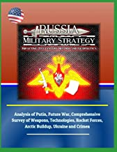 Russia Military Strategy: Impacting 21st Century Reform and Geopolitics: Analysis of Putin, Future War, Comprehensive Survey of Weapons, Technologies, Rocket Forces, Arctic Buildup, Ukraine and Crimea