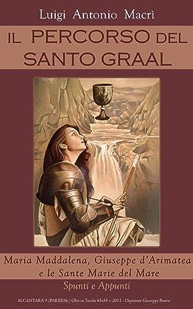 IL PERCORSO DEL SANTO GRAAL: Maria Maddalena, Giuseppe d'Arimatea e le Sante Marie del Mare - Spunti e Appunti