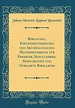 Biblisches, Kirchenhistorisches und Archäologisches Handwörterbuch für Prediger, Schullehrer, Seminaristen und Gebildete Bibellefer (Classic Reprint) (German Edition)
