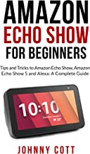 AMAZON ECHO SHOW FOR BEGINNERS: Tips and Tricks to Amazon Echo Show, Amazon Echo Show 5 and Alexa (A Complete Step by Step Guide for Beginners)