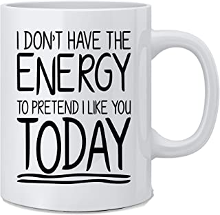 I Don't Have The Energy To Pretend I Like You Today - Funny Sarcasm Coffee Mug - Great Novelty Gift for Wife, Husband, Mom...