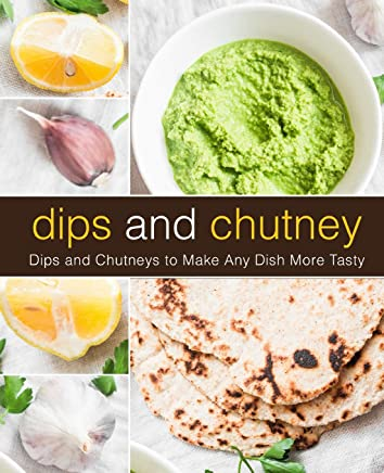 Dips and Chutney: Dips and Chutneys to Make Any Dish More Tasty