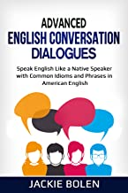 Advanced English Conversation Dialogues: Speak English Like a Native Speaker with Common Idioms and Phrases in American En...