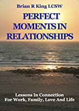 Perfect Moments in Relationships: Lessons in Connection for Work, Family, Love, and Life