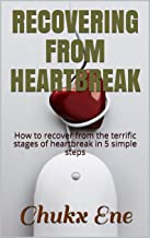 RECOVERING FROM HEARTBREAK: How to recover from the terrific stages of heartbreak in five simple steps