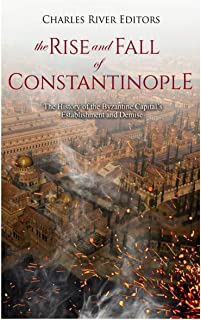 The Rise and Fall of Constantinople: The History of the Byzantine Capital's Establishment and Demise