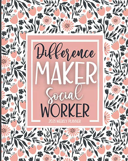 Difference Maker: Social Worker Planner 2021: Jan 01 - Dec 31, 1 Year Weekly And Monthly Planner, Schedule Organizer, Gift Idea, Pink Floral Print