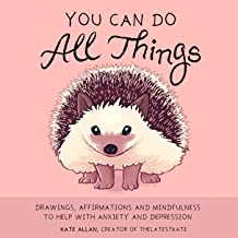 You Can Do All Things: Drawings, Affirmations and Mindfulness to Help With Anxiety and Depression (Illustrations For Depression, For Fans of Mind Over Mood)