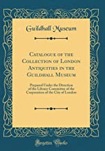 Catalogue of the Collection of London Antiquities in the Guildhall Museum: Prepared Under the Direction of the Library Committee of the Corporation of the City of London (Classic Reprint)