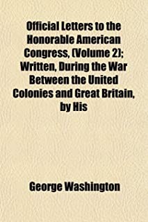Official Letters to the Honorable American Congress, (Volume 2); Written, During the War Between the United Colonies and G...