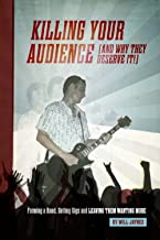 Killing Your Audience (and why they deserve it!): Forming a Band, Getting Gigs and Leaving Them Wanting More