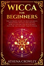 Wicca for Beginners: The Ultimate guide to Wiccan Magic, traditions, rituals and deities. How to follow the Witchcraft Path for the solitary practitioner.