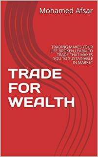 TRADE FOR WEALTH : TRADING MAKES YOUR LIFE BROKEN,LEARN TO TRADE THAT MAKES YOU TO SUSTAINABLE IN MARKET (English Edition)