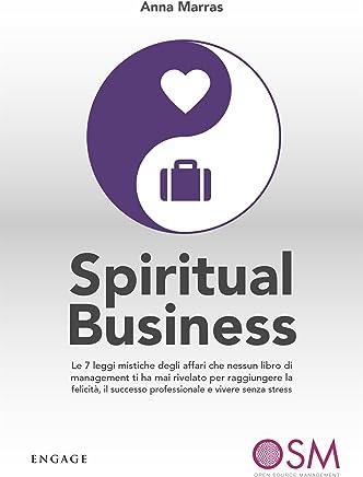 Spiritual Business: Le 7 leggi mistiche degli affari che nessun libro di management ti ha mai rivelato per raggiungere la felicità, il successo professionale e vivere senza stress