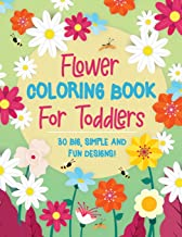 Flower Coloring Book For Toddlers: 30 Big, Simple & Fun Designs of Real Flowers for Kids Ages 2-4: Sunflowers, Daisies, Tu...