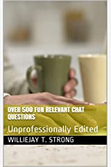 Over 500 Fun Relevant Chat Questions: Unprofessionally Edited Kindle Edition